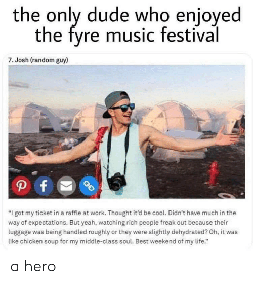 "Dude, Life, and Music: the only dude who enjoyed  the fyre music festival  7. Josh (random guy)  ""I got my ticket in a raffle at work. Thought it'd be cool. Didn't have much in the  way of expectations. But yeah, watching rich people freak out because their  luggage was being handled roughly or they were slightly dehydrated? Oh, it was  like chicken soup for my middle-class soul. Best weekend of my life."" a hero"