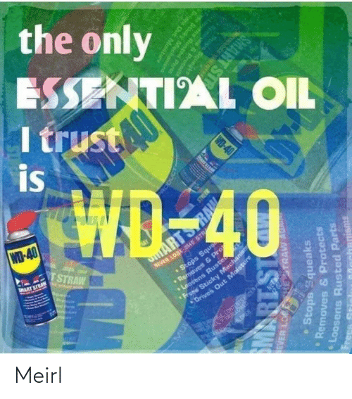 Arts: the only  ESSENTIAL OIL  I trust  is  WD-40  TSTRAW  NEVER LOSE THE STR  •Stops Sque  aves & P  MART STRAN  ARTS  E NTAAN A  Pre  ens Ruste  Sticky Mechanism  Drives Out Moisture  CONTENTSOER PS  ERA ALOREN.  RODUCT  EVER LO  HESTRAW AU  Stops Squeaks  Removes & Protects  PRART SI  Loosens Rusted Parts  IS18W  Frees  Memoves & Protcnd  Stops Squegke  WD-40  ens Runted Parts  Scicky Mecha  anisms  Oris Out Mostu  SMART ST Meirl