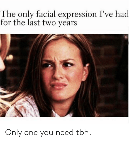 Dank, Tbh, and Only One: The only facial expressi  for the last two years  on I've had Only one you need tbh.