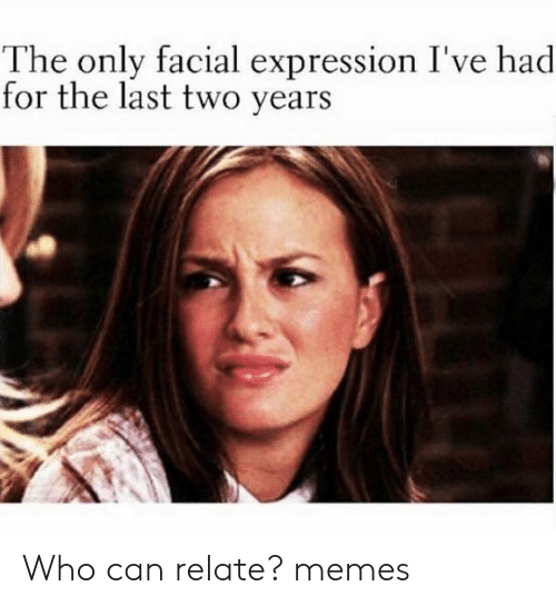 Memes, 🤖, and Who: The only facial expression I've h  for the last two years  ad Who can relate? memes