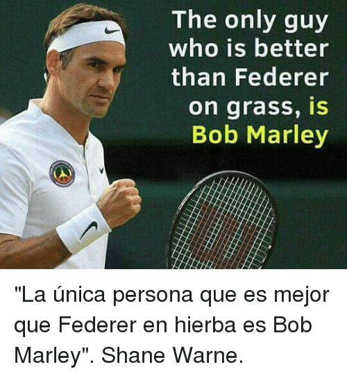"Bob Marley, Shane, and Persona: The only guy  who is better  than Federer  on grass, IS  Bob Marley ""La única persona que es mejor que Federer en hierba es Bob Marley"". Shane Warne."