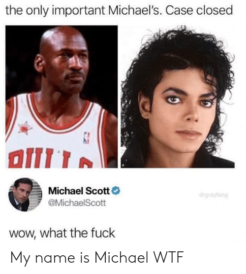 Michael Scott: the only important Michael's. Case closed  Michael Scott  @MichaelScott  wow, what the fuck My name is Michael WTF