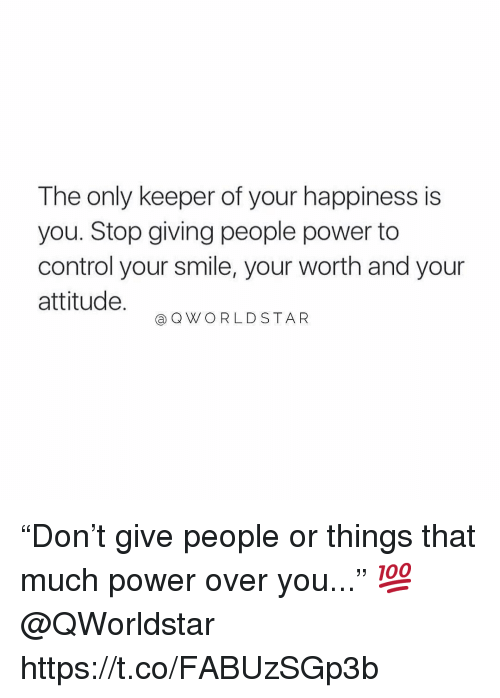 """Control, Power, and Smile: The only keeper of your happiness is  you. Stop giving people power to  control your smile, your worth and your  attitude.  @ QWORLDSTAR """"Don't give people or things that much power over you..."""" 💯 @QWorldstar https://t.co/FABUzSGp3b"""