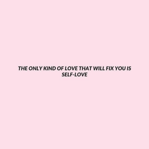Love, Will, and You: THE ONLY KIND OF LOVE THAT WILL FIX YOU IS  SELF-LOVE