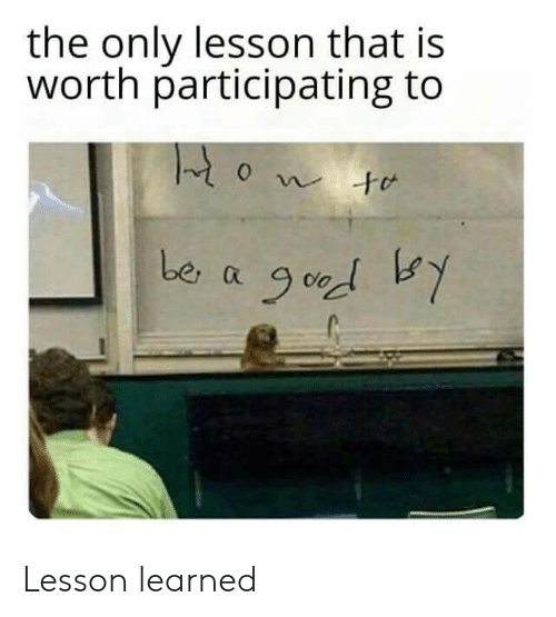Learned,  Worth, and That: the only lesson that is  worth participating to  be a Lesson learned