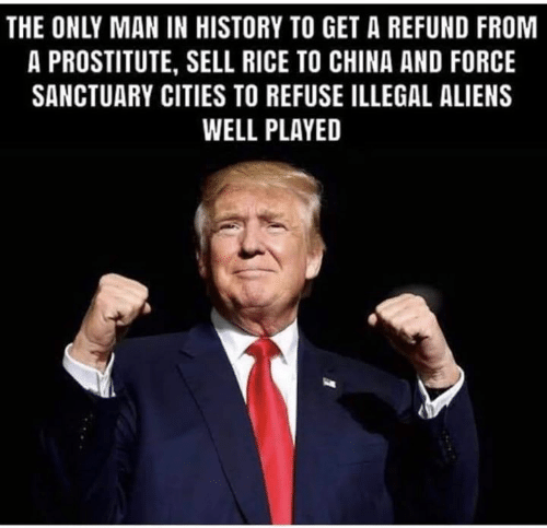 Conservative Memes: THE ONLY MAN IN HISTORY TO GET A REFUND FROM  A PROSTITUTE, SELL RICE TO CHINA AND FORCE  SANCTUARY CITIES TO REFUSE ILLEGAL ALIENS  WELL PLAYED