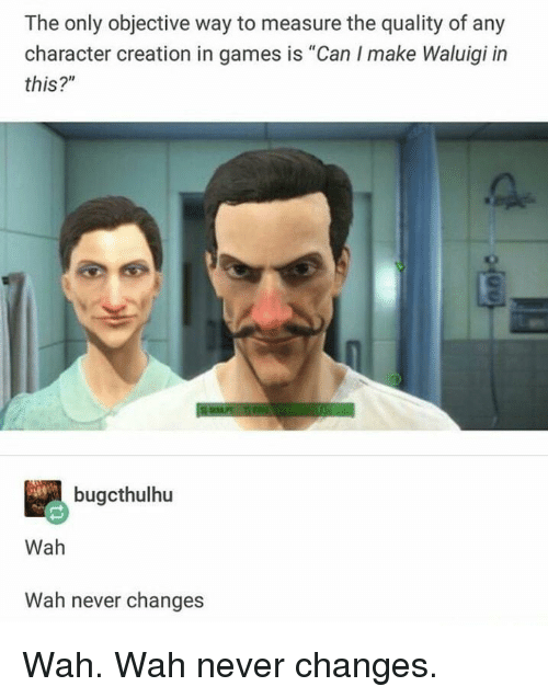 "objective: The only objective way to measure the quality of any  character creation in games is ""Can I make Waluigi in  this?""  bugcthulhu  Wah  Wah never changes Wah. Wah never changes."