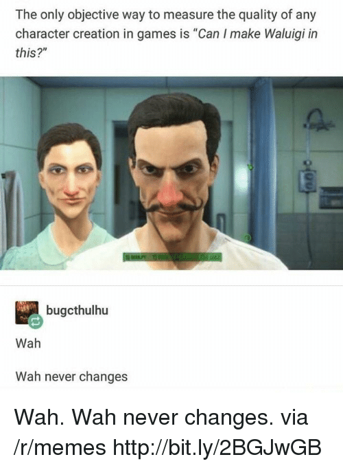 "objective: The only objective way to measure the quality of any  character creation in games is ""Can I make Waluigi in  this?""  bugcthulhu  Wah  Wah never changes Wah. Wah never changes. via /r/memes http://bit.ly/2BGJwGB"
