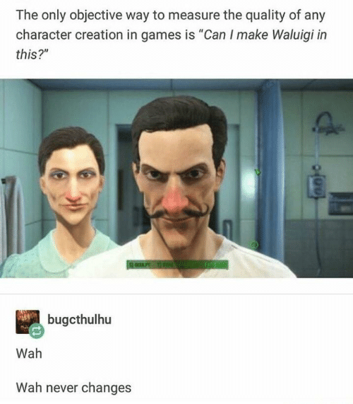 "objective: The only objective way to measure the quality of any  character creation in games is ""Can I make Waluigi in  this?""  bugcthulhu  Wah  Wah never changes"