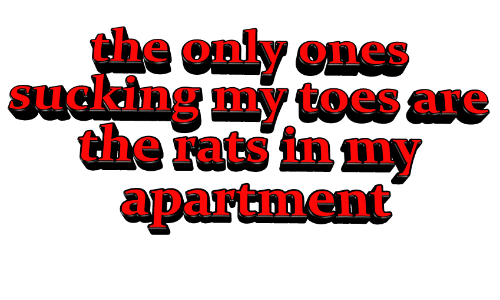 Sucking,  Toes, and  Rats: the only ones  sucking my toes are  the rats in my  apartment