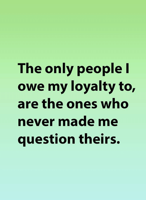 Memes, Never, and 🤖: The only people I  owe my loyalty to,  are the ones who  never made me  question theirs.