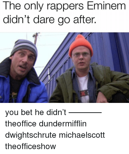Eminem, Memes, and Rappers: The only rappers Eminem  didn't dare go after. you bet he didn't ———— theoffice dundermifflin dwightschrute michaelscott theofficeshow