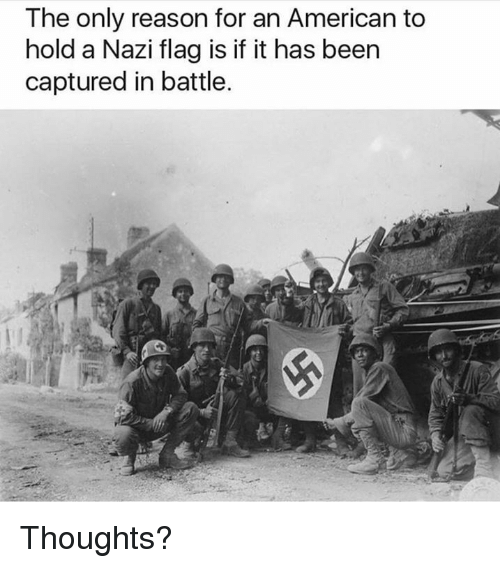 Nazy: The only reason for an American to  hold a Nazi flag is if it has been  captured in battle Thoughts?