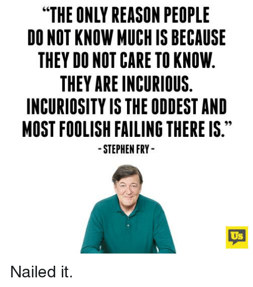 """Memes, Stephen, and Reason: """"THE ONLY REASON PEOPLE  DO NOT KNOW MUCH IS BECAUSE  THEY DO NOT CARE TO KNOW  THEY ARE INCURIOUS.  INCURIOSITY IS THE ODDEST AND  MOST FOOLISH FAILING THERE IS.  STEPHEN FRY  Us Nailed it."""