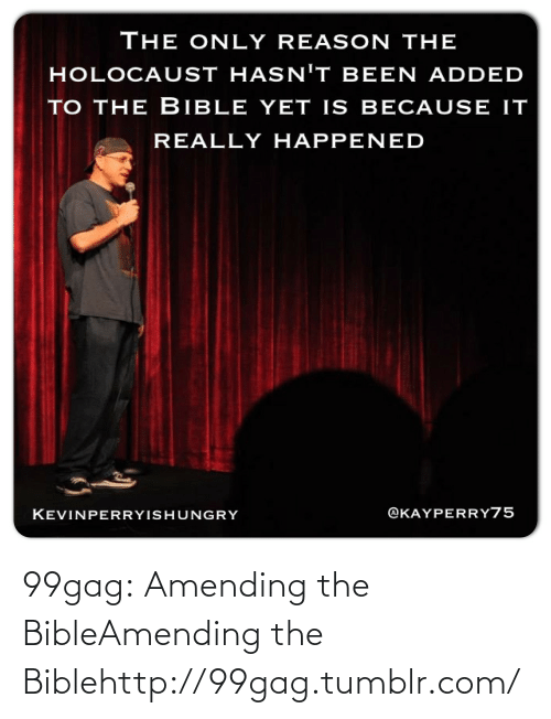 Really Happened: The ONLY REASON THE  HOLOCAUST HASN'T BEEN ADDED  TO THE BIBLE YET IS BECAUSE IT  REALLY HAPPENED  @KAYPERRY75  KEVINPERRYISHUNGRY 99gag:  Amending the BibleAmending the Biblehttp://99gag.tumblr.com/