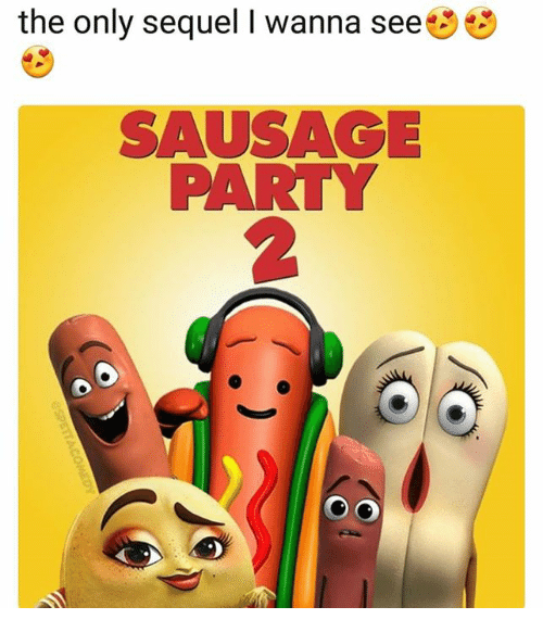 Party, Sausage, and I Wanna: the only sequel I wanna see  SAUSAGE  PARTY  2