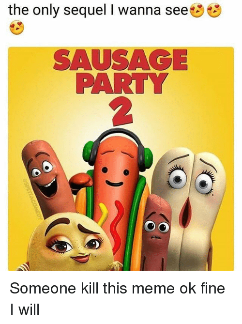 Meme, Memes, and Party: the only sequel I wanna see  SAUSAGE  PARTY  2 Someone kill this meme ok fine I will