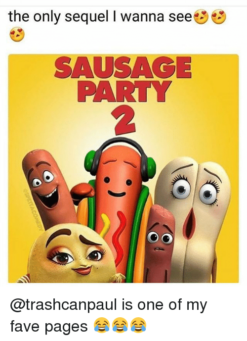 Memes, Party, and Fave: the only sequel I wanna see  SAUSAGE  PARTY  2 @trashcanpaul is one of my fave pages 😂😂😂
