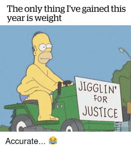 Justice, Thing, and For: The only thing Ive gained this  year is weight  JIGGLIN  FOR  JUSTICE Accurate... 😂