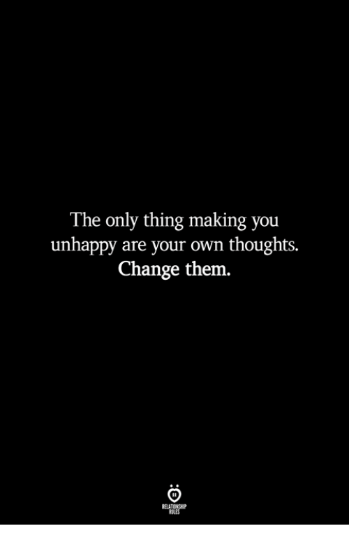 Change, Own, and Them: The only thing making you  unhappy are your own thoughts.  Change them  ELATION  ILES