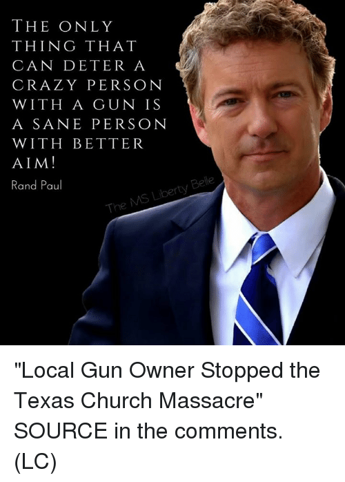 "Rand Paul: THE ONLY  THING THAT  CAN DETER A  CRAZY PERSON  WITH A GUN IS  A SANE PERSON  WITH BETTER  AIM!  Rand Paul  Be  rty  The ""Local Gun Owner Stopped the Texas Church Massacre"" SOURCE in the comments. (LC)"