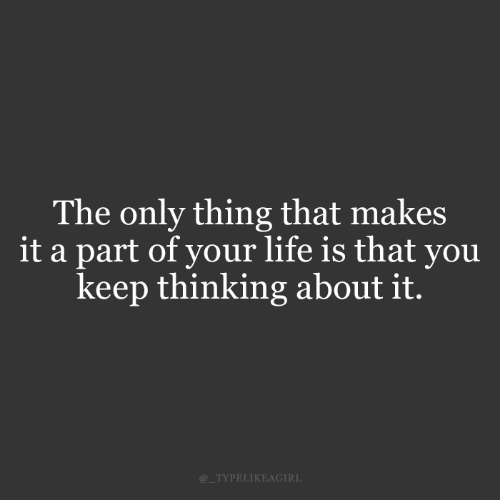Is That You: The only thing that makes  it a part of your life is that you  keep thinking about it.  @_TYPELIKEAGIRL