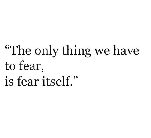 """Fear, Thing, and Fear Itself: """"The only thing we have  to fear,  is fear itself."""""""
