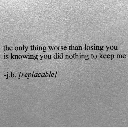 losing you: the only thing worse than losing you  is knowing you did nothing to keep me  -j.b. [replacable]