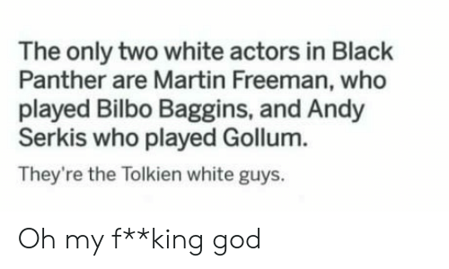 Bilbo, God, and Martin: The only two white actors in Black  Panther are Martin Freeman, who  played Bilbo Baggins, and Andy  Serkis who played Gollum.  They're the Tolkien white guys. Oh my f**king god