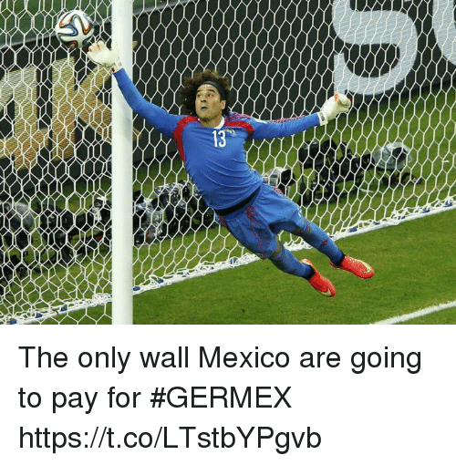 Soccer, Mexico, and For: The only wall Mexico are going to pay for #GERMEX https://t.co/LTstbYPgvb