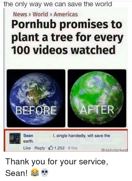 Anaconda, Funny, and News: the only way we can save the world  News World > Americas  Pornhub promises to  plant a tree for every  100 videos watched  BEFOREAFTER  Sean  earth  Like . Reply:凸1,252 . 9 hrs  l, single handedly, will save the  dai Thank you for your service, Sean! 😂💀