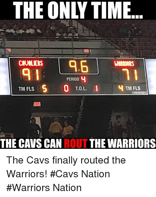 Cavs, Nba, and Period: THE ONLYTIME  9.6  CAUMLIERS  WARRIORS  PERIOD 4  T.O.L  TM FLS  TM FLS  @NBAMEMES  THE CAVS CAN ROUT THE WARRIORS The Cavs finally routed the Warriors!  #Cavs Nation #Warriors Nation