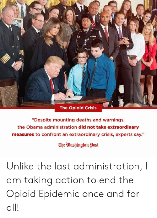 "Obama, Deaths, and Once: The Opioid Crisis  ""Despite mounting deaths and warnings,  the Obama administration did not take extraordinary  measures to confront an extraordinary crisis, experts say.""  The Washington tlost Unlike the last administration, I am taking action to end the Opioid Epidemic once and for all!"