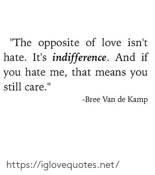"Hate Me: ""The opposite of love isn't  hate. It's indifference. And if  you hate me, that means you  still care.""  -Bree Van de Kamp https://iglovequotes.net/"