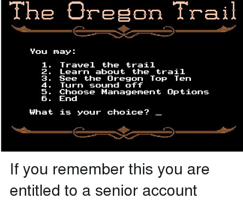 Oregon, Travel, and What Is: The Oreon Trail  Travel the trai1  1.  2. Learn about the trail  3. See the Oregon Top Ten  4. Turn sound off  5. Choose Management Options  6. End  What is your choice?