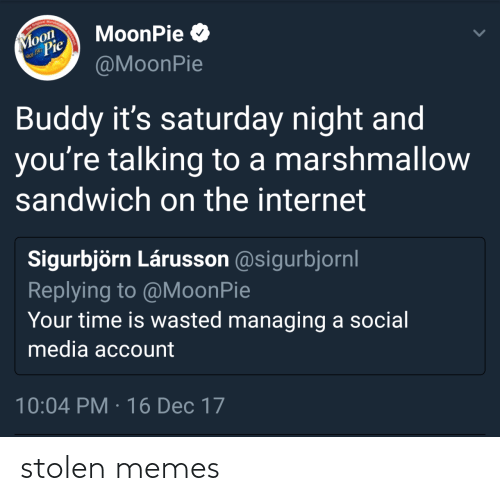 Social media: The Original Marshma  Moon  Pie  MoonPie O  nce 1917  @MoonPie  Buddy it's saturday night and  you're talking to a marshmallow  sandwich on the internet  Sigurbjörn Lárusson @sigurbjornl  Replying to @MoonPie  Your time is wasted managing a social  media account  10:04 PM · 16 Dec 17 stolen memes