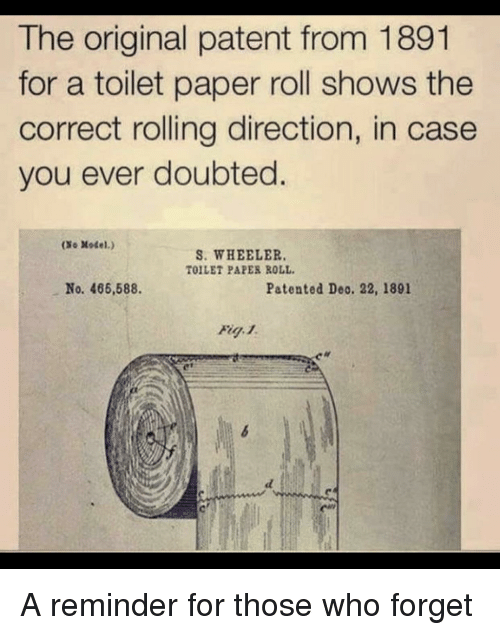 Wheeler: The original patent from 1891  for a toilet paper roll shows the  correct rolling direction, in case  you ever doubted.  (So Model.)  S. WHEELER  TOILET PAPER ROLL  No. 466,588.  Patented Deo. 22, 1891 A reminder for those who forget