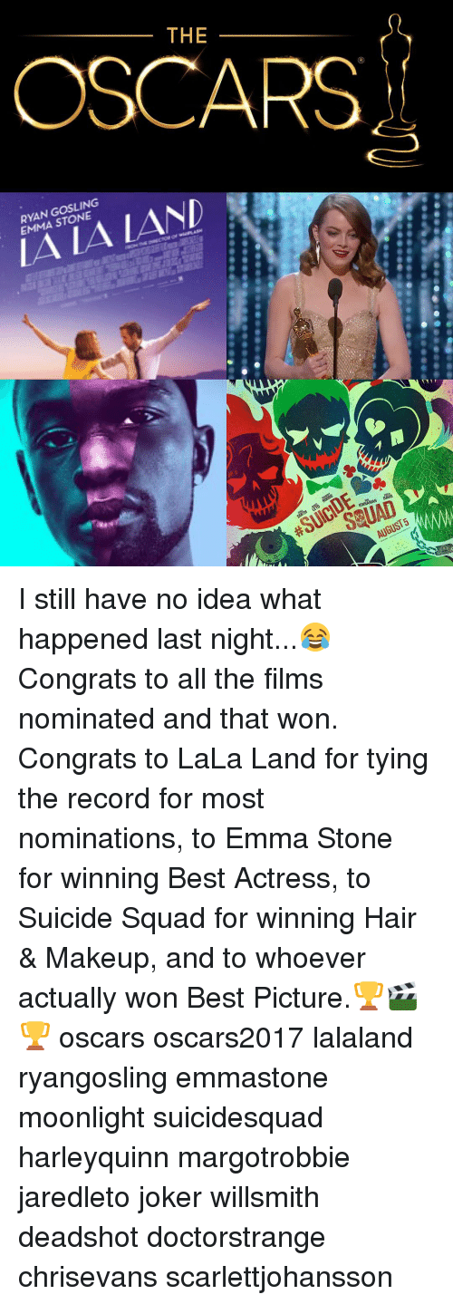 Joker, Makeup, and Memes: THE  OSCARS  EMMA STONE  /AND  KINNAMAN DAVIS  AUGUST I still have no idea what happened last night...😂 Congrats to all the films nominated and that won. Congrats to LaLa Land for tying the record for most nominations, to Emma Stone for winning Best Actress, to Suicide Squad for winning Hair & Makeup, and to whoever actually won Best Picture.🏆🎬🏆 oscars oscars2017 lalaland ryangosling emmastone moonlight suicidesquad harleyquinn margotrobbie jaredleto joker willsmith deadshot doctorstrange chrisevans scarlettjohansson