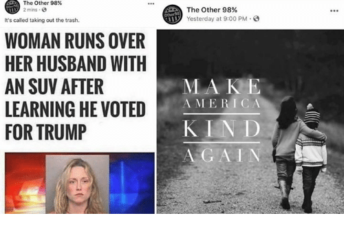 Memes, Trash, and Trump: The Other 98%  2 mins  The Other 98%  Yesterday at 9:00 PM  It's called taking out the trash.  WOMAN RUNS OVER  HER HUSBAND WITH  AN SUV AFTER  LEARNING HE VOTED  FOR TRUMP  MA KE  A MERICA  KIN D  A GAIN