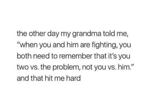 "Grandma, Him, and Fighting: the other day my grandma told me,  ""when you and him are fighting, you  both need to remember that it's you  two vs. the problem, not you vs. him.""  and that hit me hard"