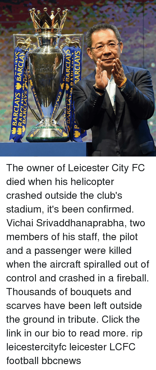 Click, Football, and Memes: The owner of Leicester City FC died when his helicopter crashed outside the club's stadium, it's been confirmed. Vichai Srivaddhanaprabha, two members of his staff, the pilot and a passenger were killed when the aircraft spiralled out of control and crashed in a fireball. Thousands of bouquets and scarves have been left outside the ground in tribute. Click the link in our bio to read more. rip leicestercityfc leicester LCFC football bbcnews