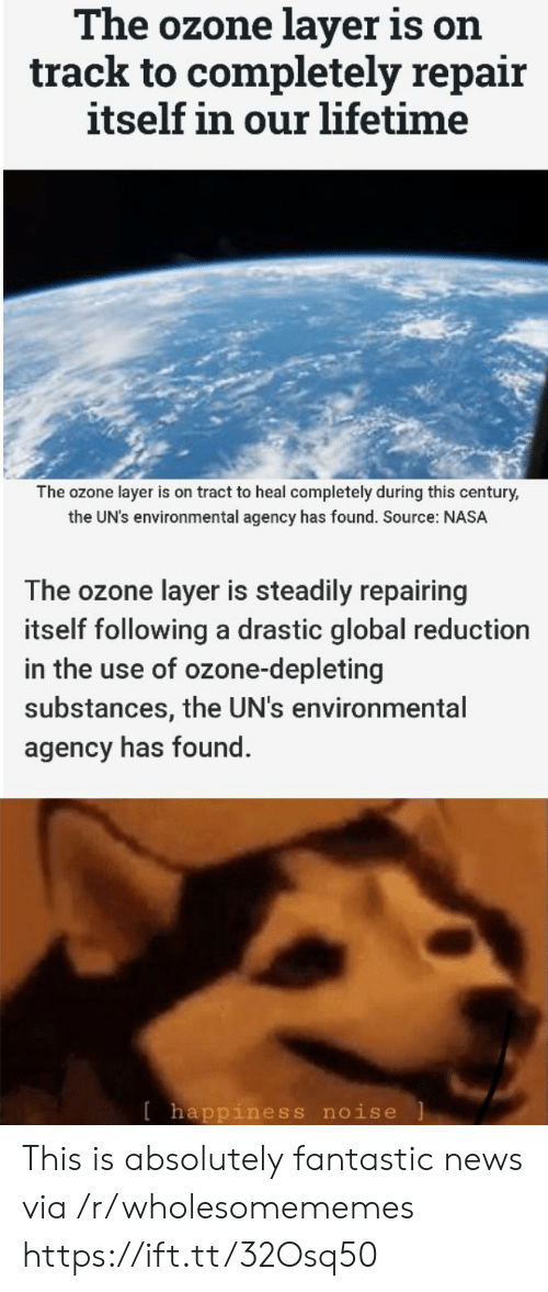 Environmental: The ozone layer is on  track to completely repair  itself in our lifetime  The ozone layer is on tract to heal completely during this century,  the UN's environmental agency has found. Source: NASA  The ozone layer is steadily repairing  itself following a drastic global reduction  in the use of ozone-depleting  substances, the UN's environmental  agency has found.  [happiness noise This is absolutely fantastic news via /r/wholesomememes https://ift.tt/32Osq50