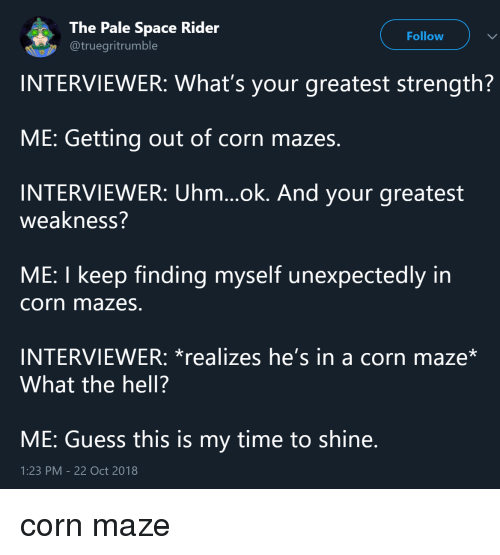 Ok And: The Pale Space Rider  @truegritrumble  Follow  INTERVIEWER: What's your greatest strength?  ME: Getting out of corn mazes.  INTERVIEWER: Uhm...ok. And your greatest  weakness?  ME: I keep finding myself unexpectedly in  corn mazes.  INTERVIEWER: *realizes he's in a corn maze*  What the hell?  ME: Guess this is my time to shine  1:23 PM-22 Oct 2018 corn maze