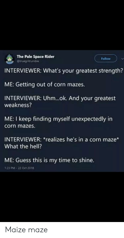 Ok And: The Pale Space Rider  @truegritrumble  Follow  INTERVIEWER: What's your greatest strength?  ME: Getting out of corn mazes.  INTERVIEWER: Uhm...ok. And your greatest  weakness?  ME: I keep finding myself unexpectedly in  corn mazes.  INTERVIEWER: *realizes he's in a corn maze*  What the hell?  ME: Guess this is my time to shine.  1:23 PM 22 Oct 2018 Maize maze