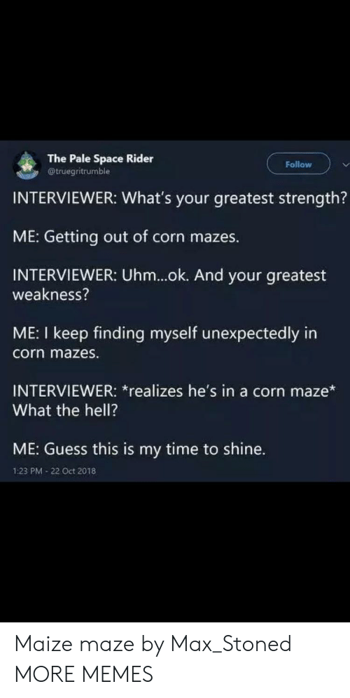 Ok And: The Pale Space Rider  @truegritrumble  Follow  INTERVIEWER: What's your greatest strength?  ME: Getting out of corn mazes.  INTERVIEWER: Uhm...ok. And your greatest  weakness?  ME: I keep finding myself unexpectedly in  corn mazes.  INTERVIEWER: *realizes he's in a corn maze*  What the hell?  ME: Guess this is my time to shine.  1:23 PM 22 Oct 2018 Maize maze by Max_Stoned MORE MEMES