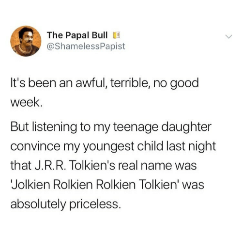 Youngest Child: The Papal Bull E  @ShamelessPapist  It's been an awful, terrible, no good  week.  But listening to my teenage daughter  convince my youngest child last night  that J.R.R. Tolkien's real name was  Jolkien Rolkien Rolkien Tolkien' was  absolutely priceless.