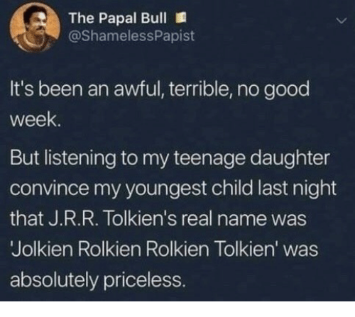 Youngest Child: The Papal Bull  @ShamelessPapist  It's been an awful, terrible, no good  week  But listening to my teenage daughter  convince my youngest child last night  that J.R.R. Tolkien's real name was  Jolkien Rolkien Rolkien Tolkien' was  absolutely priceless.