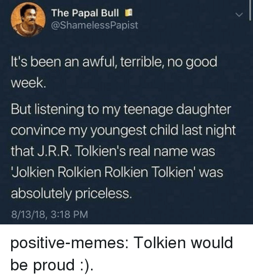 Youngest Child: The Papal Bull  @ShamelessPapist  It's been an awful, terrible, no good  week  But listening to my teenage daughter  convince my youngest child last night  that J.R.R. Tolkien's real name was  Jolkien Rolkien Rolkien Tolkien' was  absolutely priceless  8/13/18, 3:18 PM positive-memes:  Tolkien would be proud :).
