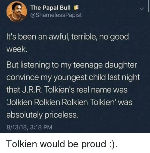 Youngest Child: The Papal Bull  @ShamelessPapist  It's been an awful, terrible, no good  week  But listening to my teenage daughter  convince my youngest child last night  that J.R.R. Tolkien's real name was  Jolkien Rolkien Rolkien Tolkien' was  absolutely priceless  8/13/18, 3:18 PM Tolkien would be proud :).