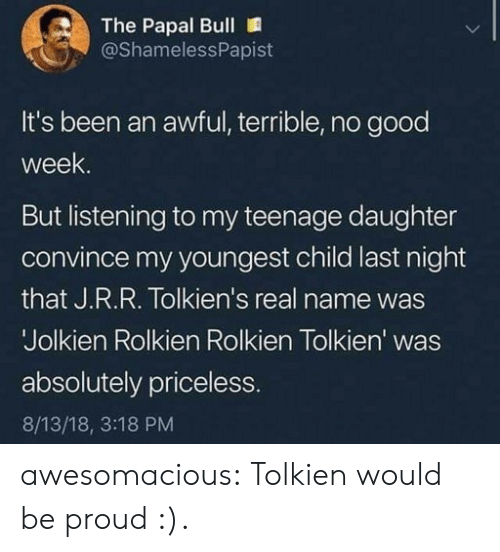 Youngest Child: The Papal Bull  @ShamelessPapist  It's been an awful, terrible, no good  week  But listening to my teenage daughter  convince my youngest child last night  that J.R.R. Tolkien's real name was  Jolkien Rolkien Rolkien Tolkien' was  absolutely priceless  8/13/18, 3:18 PM awesomacious:  Tolkien would be proud :).